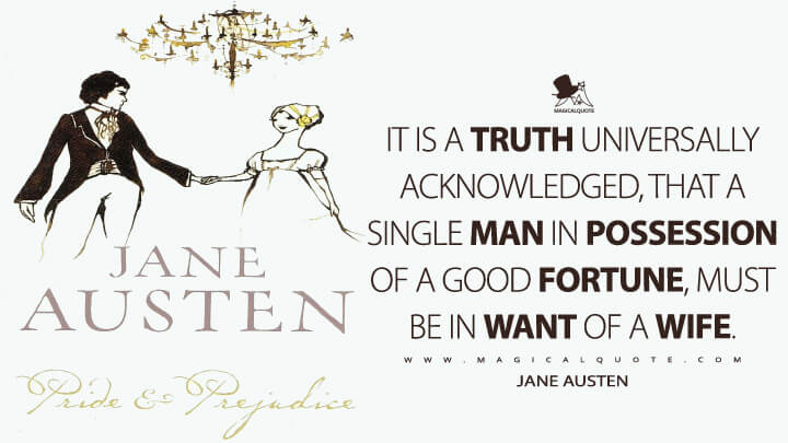 It is a truth universally acknowledged, that a single man in possession of a good fortune, must be in want of a wife. - Jane Austen (Pride and Prejudice Quotes)