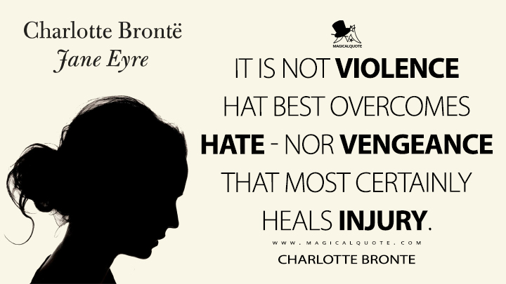 It is not violence that best overcomes hate - nor vengeance that most certainly heals injury. - Charlotte Brontë (Jane Eyre Quotes)