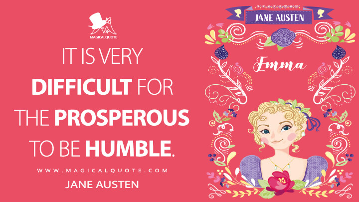 It is very difficult for the prosperous to be humble. - Jane Austen (Emma Quotes)