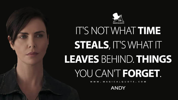 It's not what time steals, it's what it leaves behind. Things you can't forget. - Andy (The Old Guard Quotes)