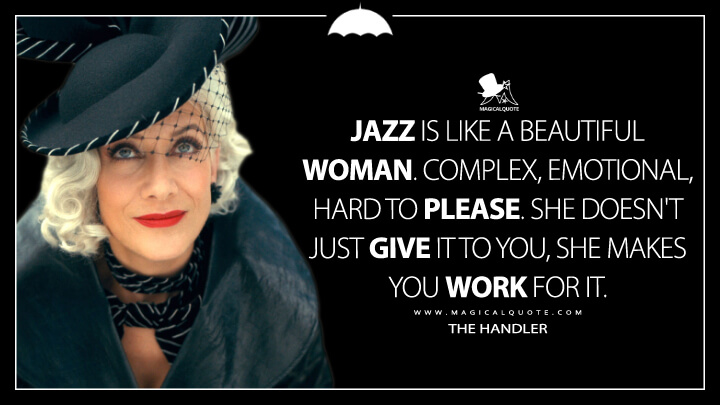 Jazz is like a beautiful woman. Complex, emotional, hard to please. She doesn't just give it to you, she makes you work for it. - The Handler (The Umbrella Academy Quotes)