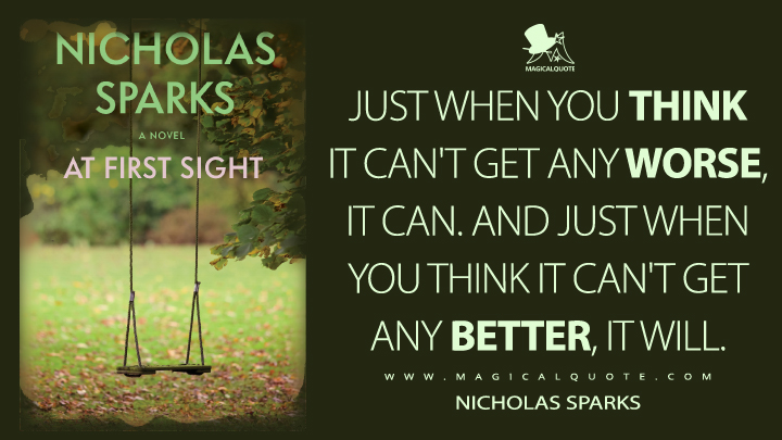 Just when you think it can't get any worse, it can. And just when you think it can't get any better, it will. - Nicholas Sparks (At First Sight Quotes)