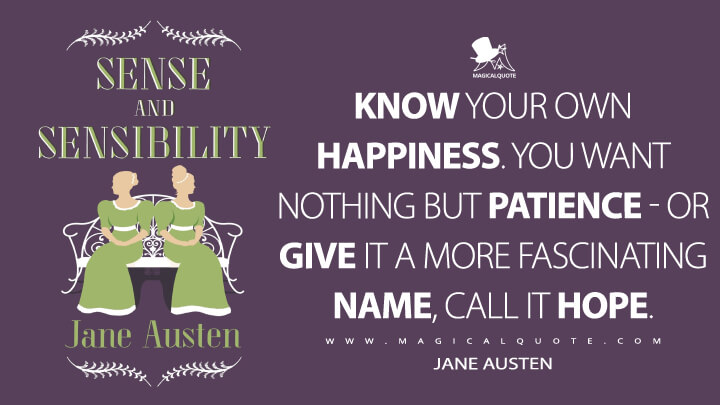 Know your own happiness. You want nothing but patience - or give it a more fascinating name, call it hope. - Jane Austen (Sense and Sensibility Quotes)