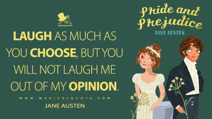 Laugh as much as you choose, but you will not laugh me out of my opinion. - Jane Austen (Pride and Prejudice Quotes)