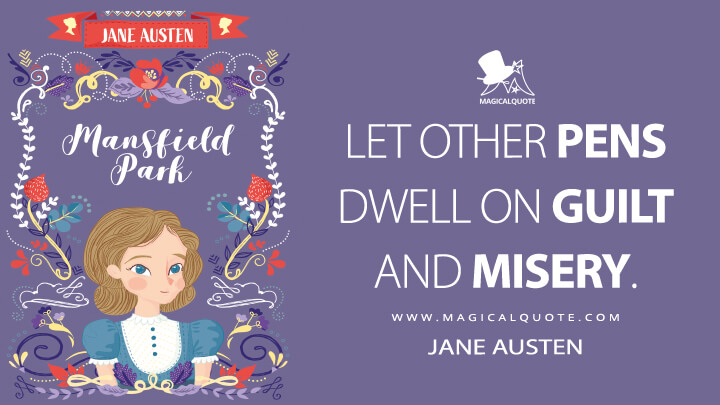 Let other pens dwell on guilt and misery. - Jane Austen (Mansfield Park Quotes)