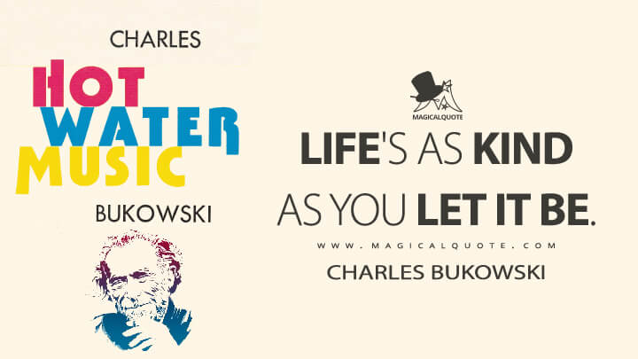 Life's as kind as you let it be. - Charles Bukowski (Hot Water Music Quotes)