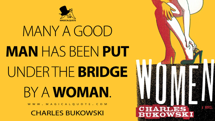 Many a good man has been put under the bridge by a woman. - Charles Bukowski (Women Quotes)