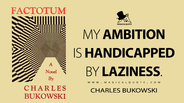 My ambition is handicapped by laziness. - Charles Bukowski (Factotum Quotes)