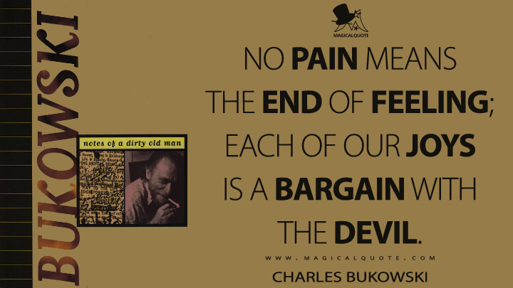 No pain means the end of feeling; each of our joys is a bargain with the devil. - Charles Bukowski (Notes of a Dirty Old Man Quotes)