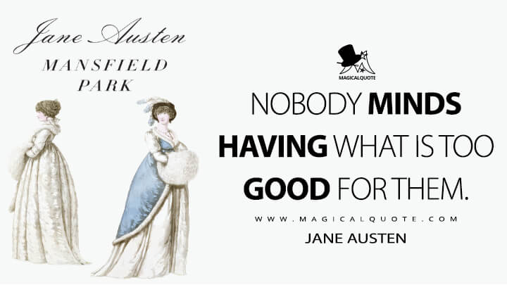 Nobody minds having what is too good for them. - Jane Austen (Mansfield Park Quotes)