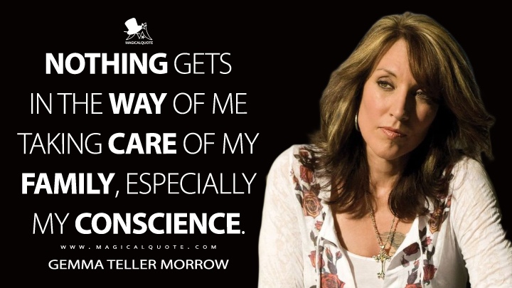 Nothing gets in the way of me taking care of my family, especially my conscience. - Gemma Teller Morrow (Sons of Anarchy Quotes)