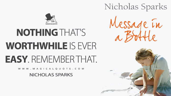 Nothing that's worthwhile is ever easy. Remember that. - Nicholas Sparks (Message in a Bottle Quotes)