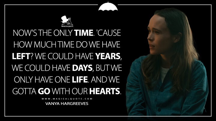 Now's the only time. 'Cause how much time do we have left? We could have years, we could have days, but we only have one life. And we gotta go with our hearts. - Vanya Hargreeves (The Umbrella Academy Quotes)