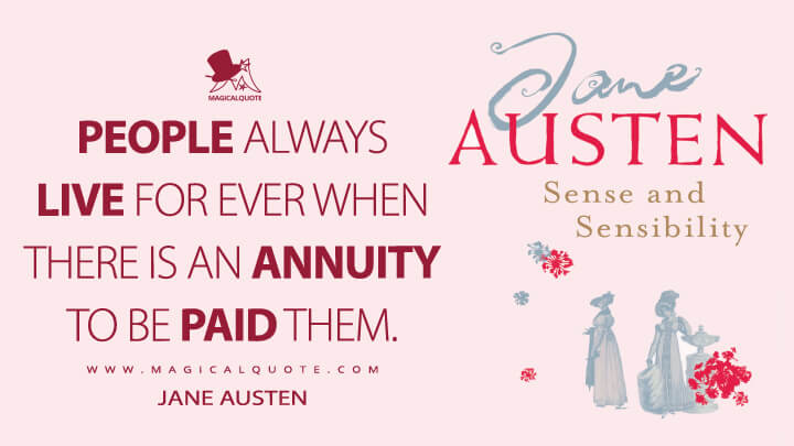 People always live for ever when there is an annuity to be paid them. - Jane Austen (Sense and Sensibility Quotes)
