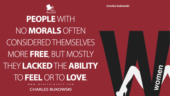 People with no morals often considered themselves more free, but mostly they lacked the ability to feel or to love. - Charles Bukowski (Women Quotes)