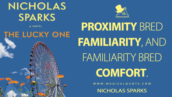 Proximity bred familiarity, and familiarity bred comfort. - Nicholas Sparks (The Lucky One Quotes)