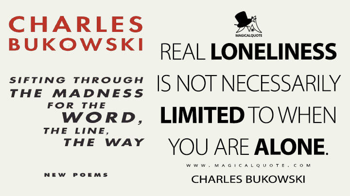 Real loneliness is not necessarily limited to when you are alone. - Charles Bukowski (Sifting Through the Madness for the Word, the Line, the Way Quotes)