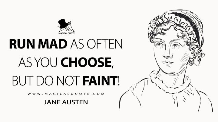 Run mad as often as you choose, but do not faint! - Jane Austen Quotes