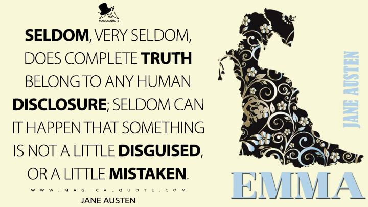 Seldom, very seldom, does complete truth belong to any human disclosure; seldom can it happen that something is not a little disguised, or a little mistaken. - Jane Austen (Emma Quotes)
