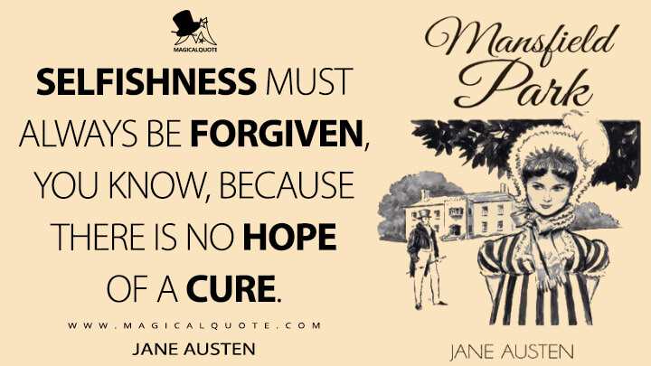 Selfishness must always be forgiven, you know, because there is no hope of a cure. - Jane Austen (Mansfield Park Quotes)