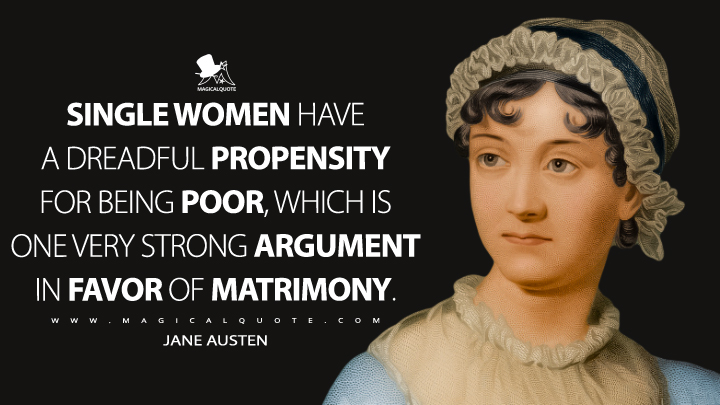 Single women have a dreadful propensity for being poor, which is one very strong argument in favor of matrimony. - Jane Austen Quotes