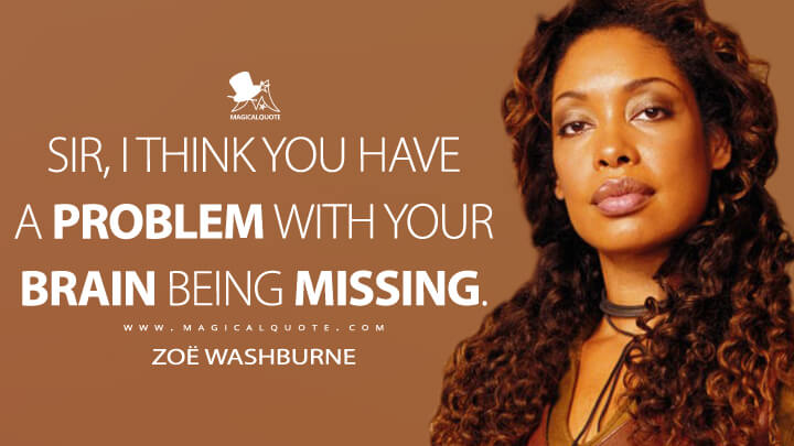 Sir, I think you have a problem with your brain being missing. - Zoë Washburne (Firefly Quotes)