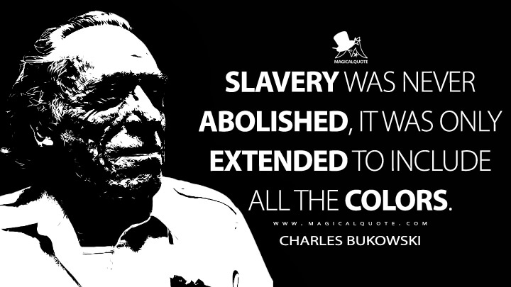 Slavery was never abolished, it was only extended to include all the colors. - Charles Bukowski Quotes