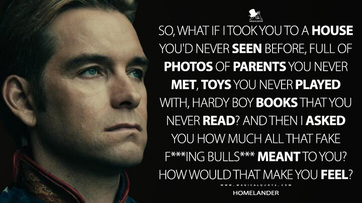 So, what if I took you to a house you'd never seen before, full of photos of parents you never met, toys you never played with, Hardy Boy books that you never read? And then I asked you how much all that fake f***ing bulls*** meant to you? How would that make you feel? - Homelander (The Boys Quotes)