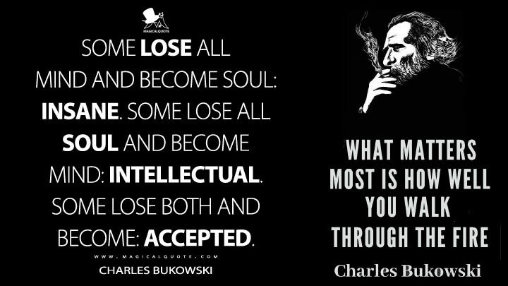 Some lose all mind and become soul: insane. Some lose all soul and become mind: intellectual. Some lose both and become: accepted. - Charles Bukowski (What Matters Most is How Well You Walk Through the Fire Quotes)