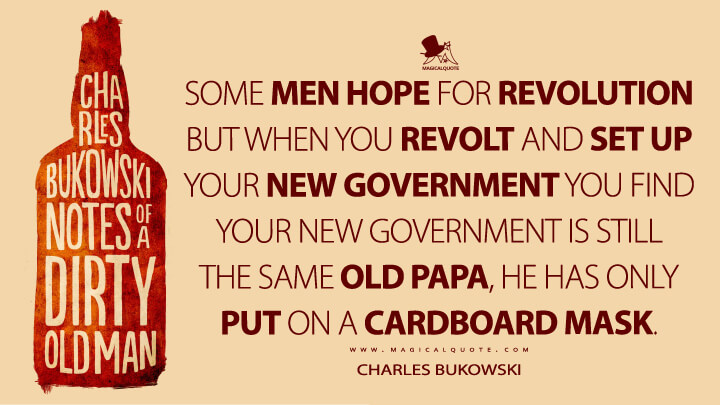 Some men hope for revolution but when you revolt and set up your new government you find your new government is still the same old Papa, he has only put on a cardboard mask. - Charles Bukowski (Notes of a Dirty Old Man Quotes)