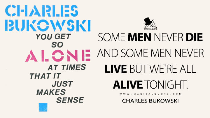 Some men never die and some men never live but we're all alive tonight. - Charles Bukowski (You Get So Alone at Times That It Just Makes Sense Quotes)