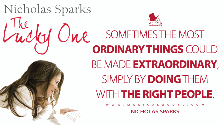 Sometimes the most ordinary things could be made extraordinary, simply by doing them with the right people. - Nicholas Sparks (The Lucky One Quotes)
