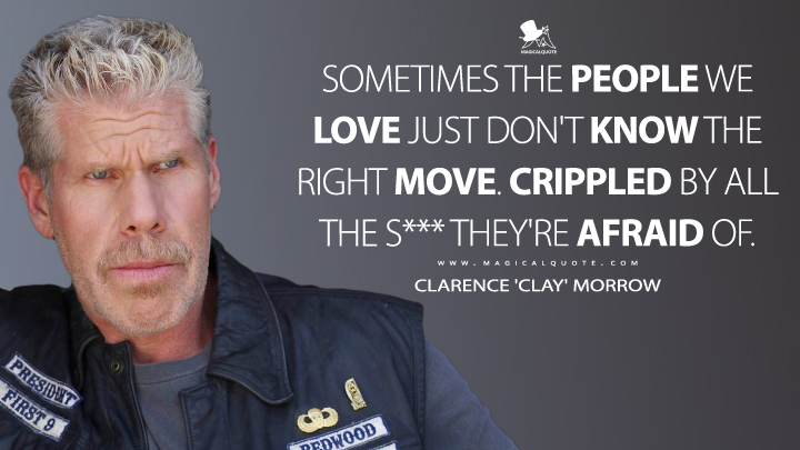 Sometimes the people we love just don't know the right move. Crippled by all the s*** they're afraid of. - Clarence 'Clay' Morrow (Sons of Anarchy Quotes)