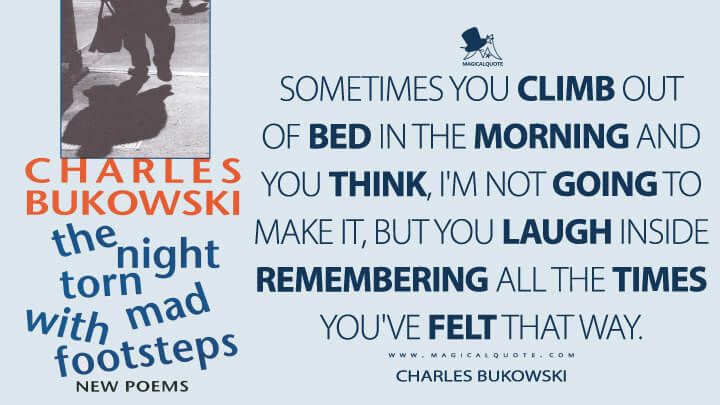Sometimes you climb out of bed in the morning and you think, I'm not going to make it, but you laugh inside remembering all the times you've felt that way. - Charles Bukowski (The Night Torn Mad With Footsteps Quotes)