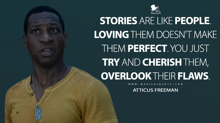 Stories are like people. Loving them doesn't make them perfect. You just try and cherish them, overlook their flaws. - Atticus Freeman (Lovecraft Country Quotes)