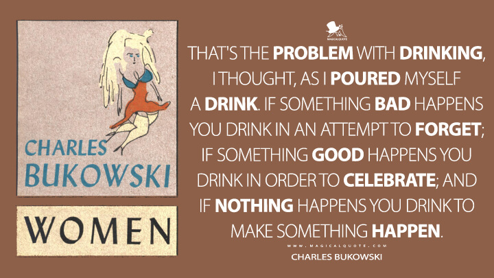 That's the problem with drinking, I thought, as I poured myself a drink. If something bad happens you drink in an attempt to forget; if something good happens you drink in order to celebrate; and if nothing happens you drink to make something happen. - Charles Bukowski (Women Quotes)