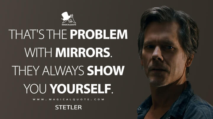 That's the problem with mirrors. They always show you yourself. - Stetler (You Should Have Left Quotes)