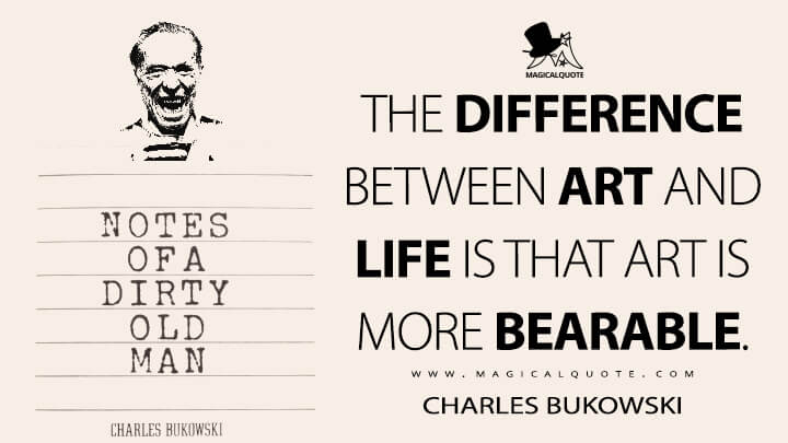 The difference between Art and Life is that Art is more bearable. - Charles Bukowski (Notes of a Dirty Old Man Quotes)
