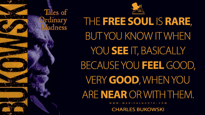 The free soul is rare, but you know it when you see it, basically because you feel good, very good, when you are near or with them. - Charles Bukowski (Tales of Ordinary Madness Quotes)