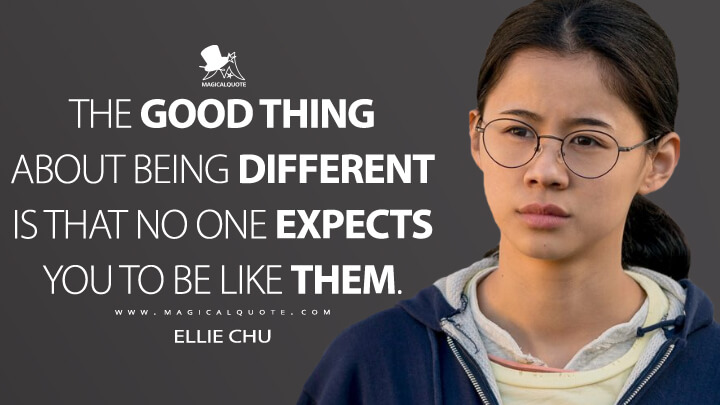 The good thing about being different is that no one expects you to be like them. - Ellie Chu (The Half of It Quotes)