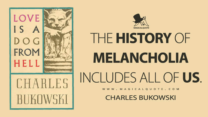 The history of melancholia includes all of us. - Charles Bukowski (Love is a Dog from Hell Quotes)