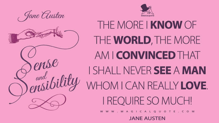 The more I know of the world, the more am I convinced that I shall never see a man whom I can really love. I require so much! - Jane Austen (Sense and Sensibility Quotes)
