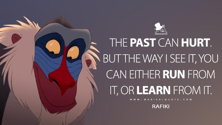 The past can hurt. But the way I see it, you can either run from it, or learn from it. - Rafiki (The Lion King Quotes)