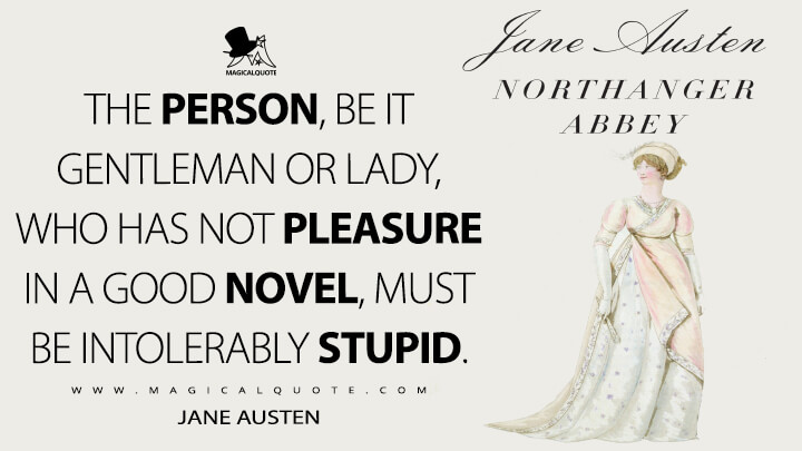 The person, be it gentleman or lady, who has not pleasure in a good novel, must be intolerably stupid. - Jane Austen (Northanger Abbey Quotes)