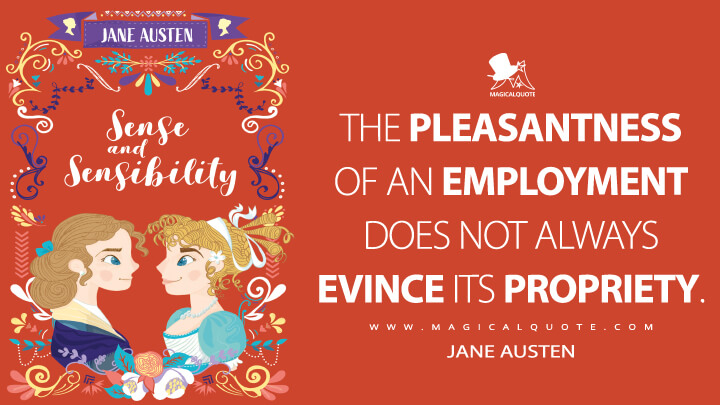 The pleasantness of an employment does not always evince its propriety. - Jane Austen (Sense and Sensibility Quotes)