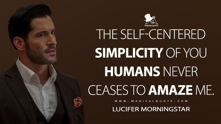 The self-centered simplicity of you humans never ceases to amaze me. - Lucifer Morningstar (Lucifer Quotes)