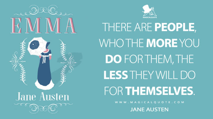 There are people, who the more you do for them, the less they will do for themselves. - Jane Austen (Emma Quotes)