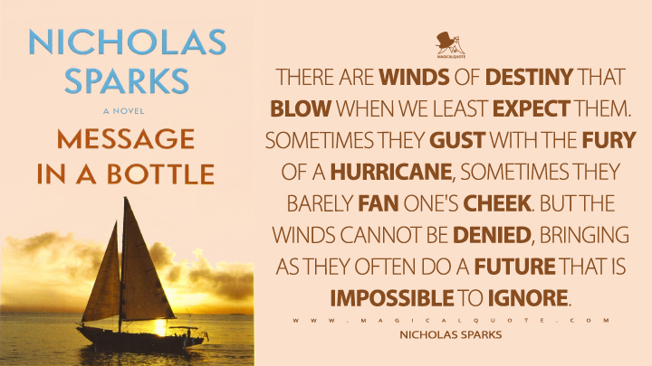 There are winds of destiny that blow when we least expect them. Sometimes they gust with the fury of a hurricane, sometimes they barely fan one's cheek. But the winds cannot be denied, bringing as they often do a future that is impossible to ignore. - Nicholas Sparks (Message in a Bottle Quotes)
