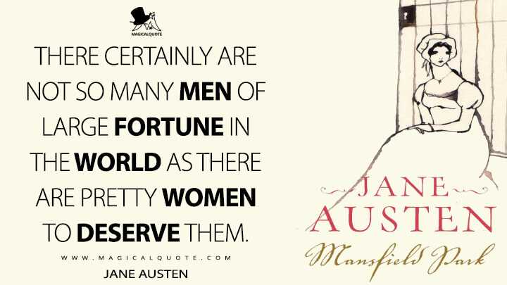 There certainly are not so many men of large fortune in the world as there are pretty women to deserve them. - Jane Austen (Mansfield Park Quotes)