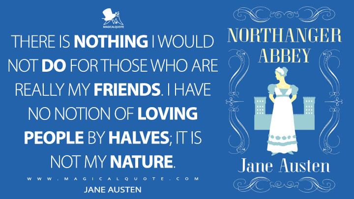 There is nothing I would not do for those who are really my friends. I have no notion of loving people by halves; it is not my nature. - Jane Austen (Northanger Abbey Quotes)